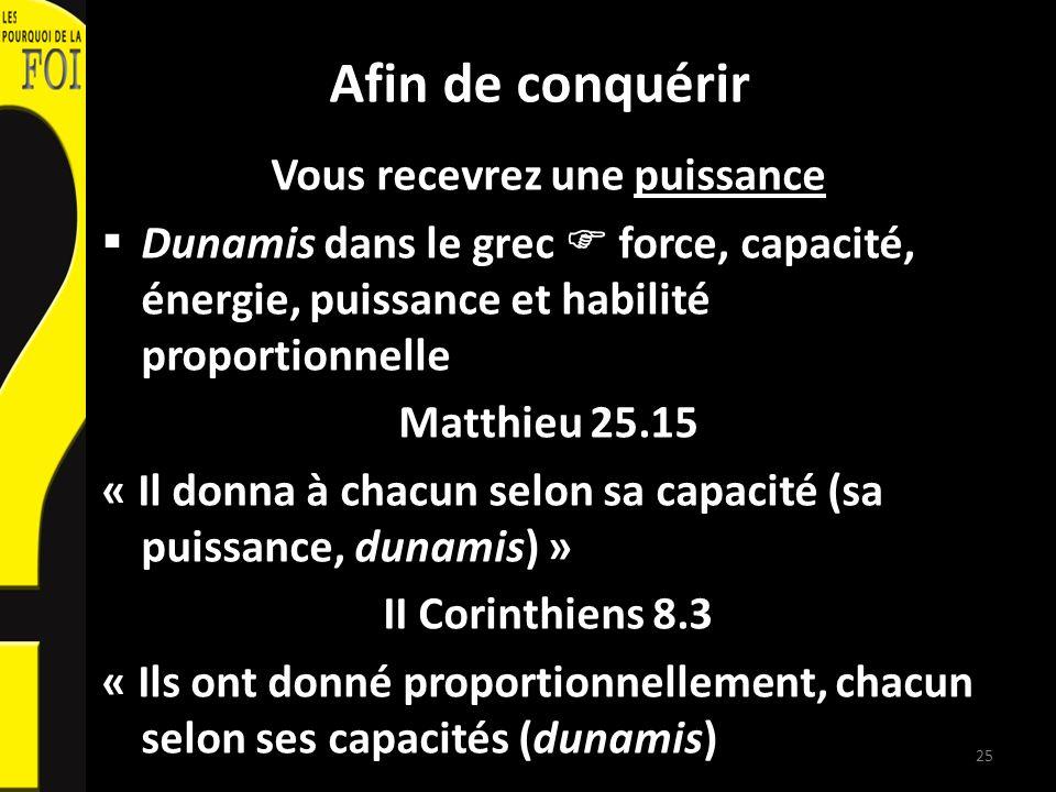 Afin de conquérir Vous recevrez une puissance Dunamis dans le grec force, capacité, énergie, puissance et habilité proportionnelle Matthieu 25.15 « Il donna à chacun selon sa capacité (sa puissance, dunamis) » II Corinthiens 8.3 « Ils ont donné proportionnellement, chacun selon ses capacités (dunamis) 25
