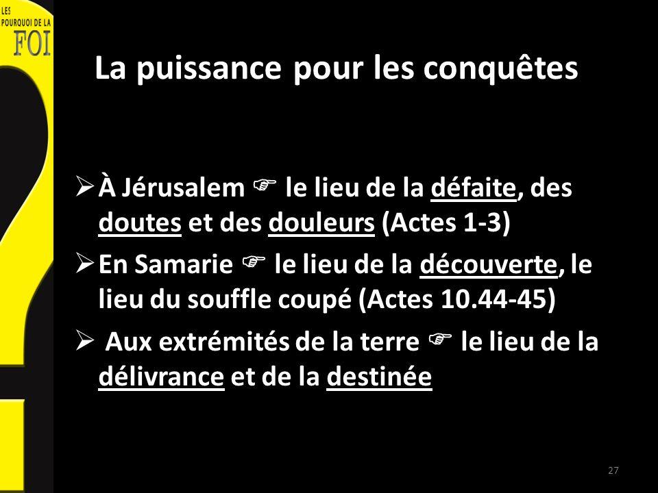 La puissance pour les conquêtes À Jérusalem le lieu de la défaite, des doutes et des douleurs (Actes 1-3) En Samarie le lieu de la découverte, le lieu du souffle coupé (Actes 10.44-45) Aux extrémités de la terre le lieu de la délivrance et de la destinée 27