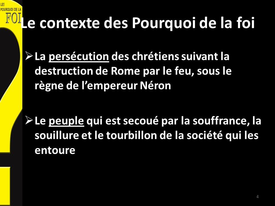 Le contexte des Pourquoi de la foi La persécution des chrétiens suivant la destruction de Rome par le feu, sous le règne de lempereur Néron Le peuple qui est secoué par la souffrance, la souillure et le tourbillon de la société qui les entoure 4