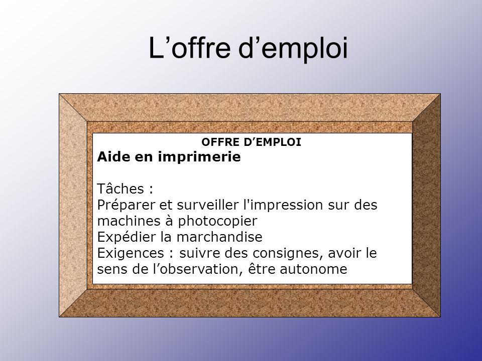 Loffre demploi OFFRE DEMPLOI Aide en imprimerie Tâches : Préparer et surveiller l impression sur des machines à photocopier Expédier la marchandise Exigences : suivre des consignes, avoir le sens de lobservation, être autonome