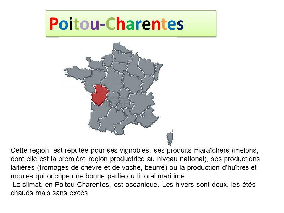 Poitou-Charentes Cette région est réputée pour ses vignobles, ses produits maraîchers (melons, dont elle est la première région productrice au niveau national), ses productions laitières (fromages de chèvre et de vache, beurre) ou la production d huîtres et moules qui occupe une bonne partie du littoral maritime.