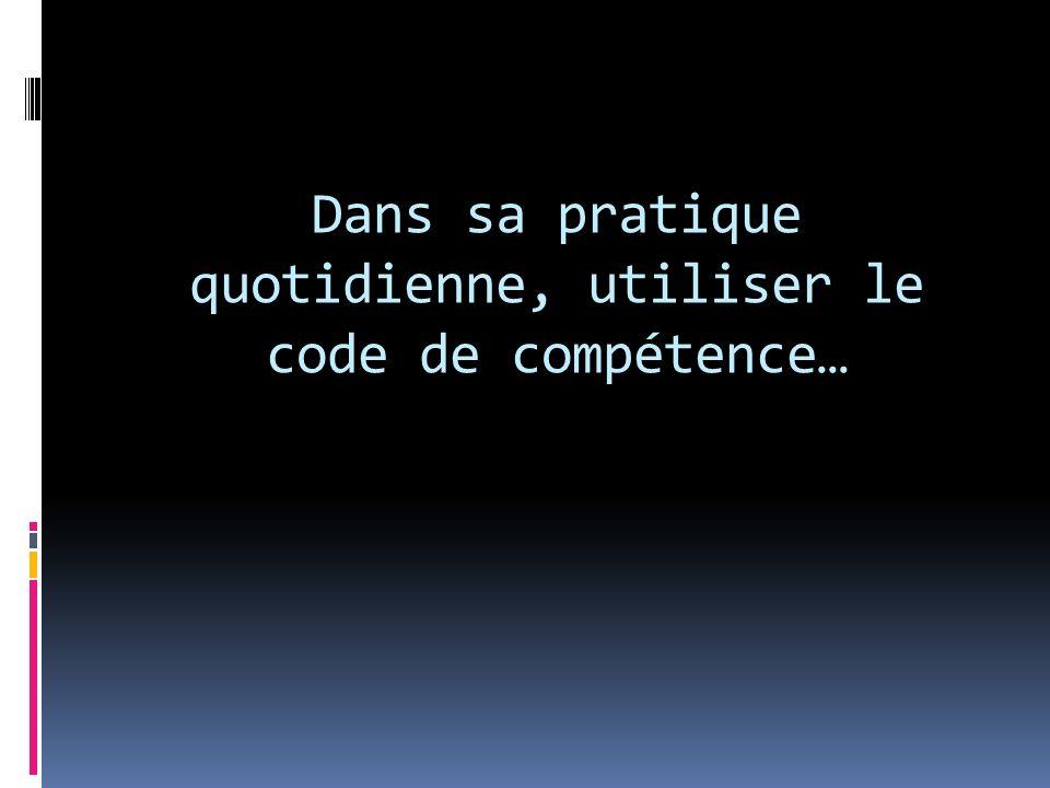 Dans sa pratique quotidienne, utiliser le code de compétence…