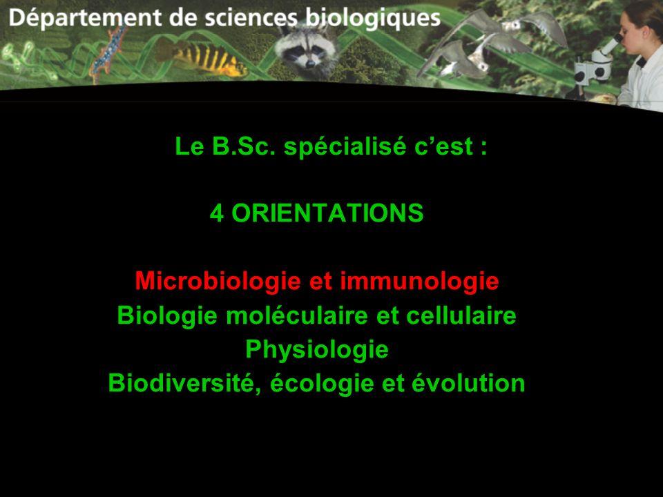 Le B.Sc. spécialisé cest : 4 ORIENTATIONS Microbiologie et immunologie Biologie moléculaire et cellulaire Physiologie Biodiversité, écologie et évolut