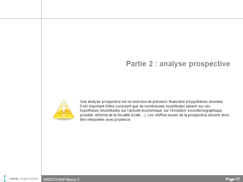 00823270-RAP-Neuvy-C Page 17 Partie 2 : analyse prospective Une analyse prospective est un exercice de prévision financière à hypothèses données.