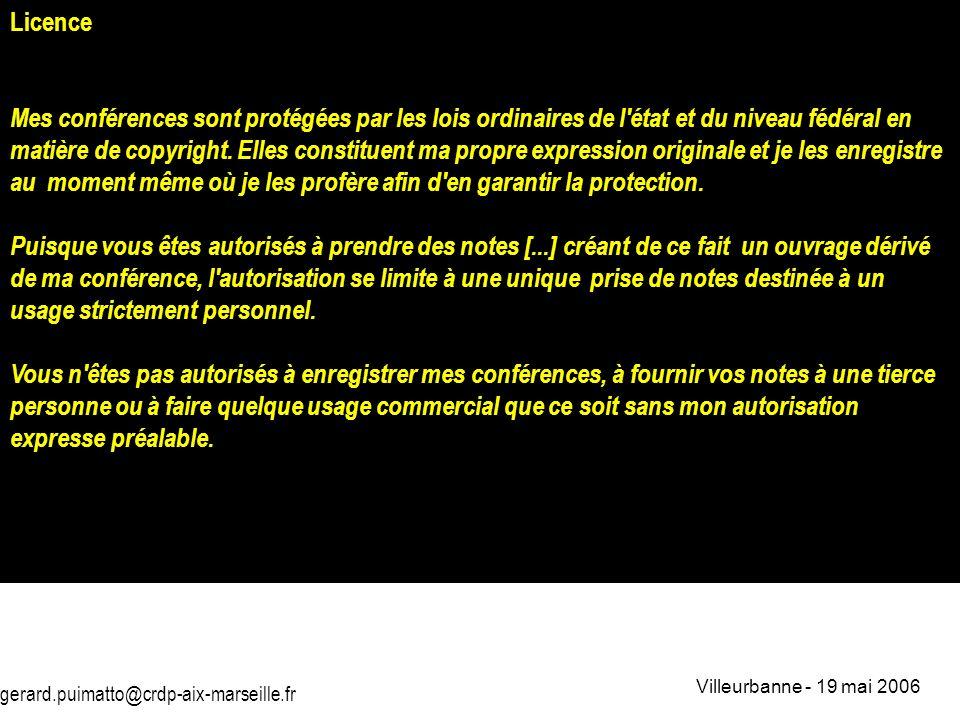 gerard.puimatto@crdp-aix-marseille.fr Villeurbanne - 19 mai 2006 2 Licence Mes conférences sont protégées par les lois ordinaires de l'état et du nive