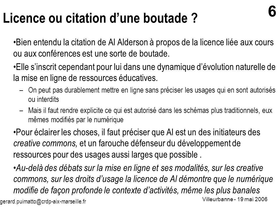 gerard.puimatto@crdp-aix-marseille.fr Villeurbanne - 19 mai 2006 6 Licence ou citation dune boutade ? Bien entendu la citation de Al Alderson à propos