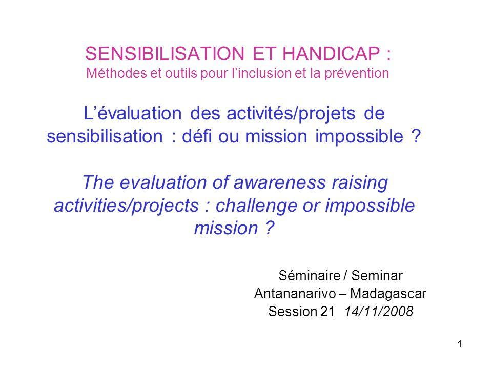 1 SENSIBILISATION ET HANDICAP : Méthodes et outils pour linclusion et la prévention Séminaire / Seminar Antananarivo – Madagascar Session 21 14/11/200
