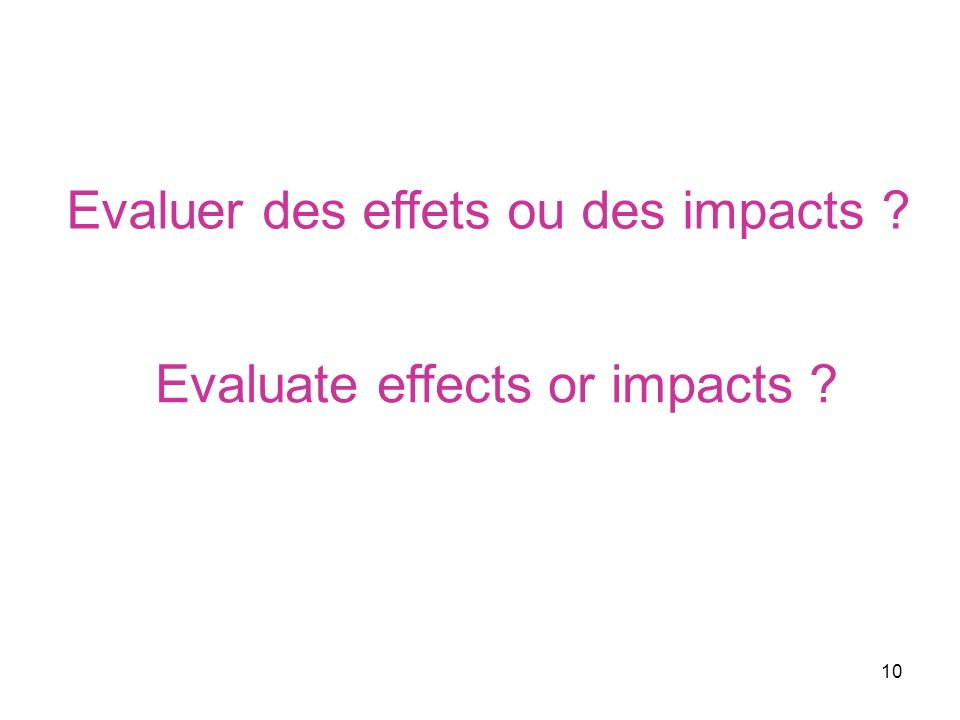 10 Evaluer des effets ou des impacts ? Evaluate effects or impacts ?