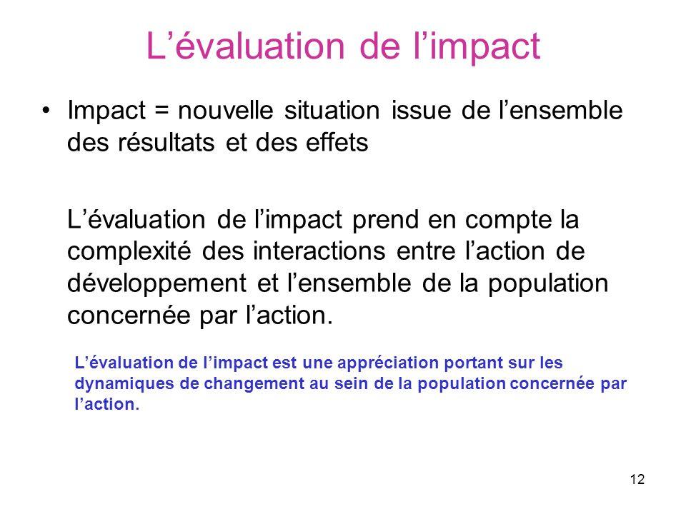 12 Lévaluation de limpact Impact = nouvelle situation issue de lensemble des résultats et des effets Lévaluation de limpact prend en compte la complexité des interactions entre laction de développement et lensemble de la population concernée par laction.