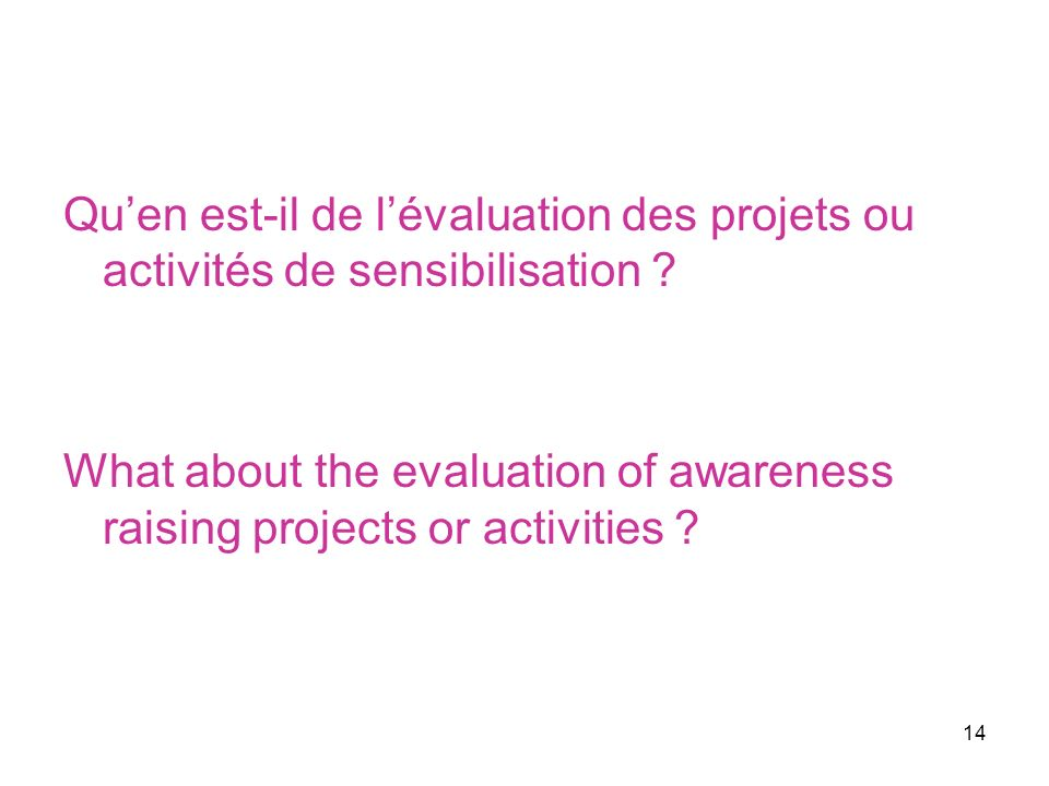 14 Quen est-il de lévaluation des projets ou activités de sensibilisation ? What about the evaluation of awareness raising projects or activities ?