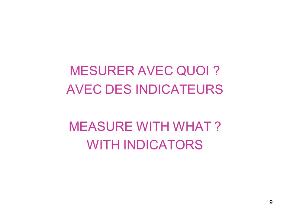 19 MESURER AVEC QUOI ? AVEC DES INDICATEURS MEASURE WITH WHAT ? WITH INDICATORS