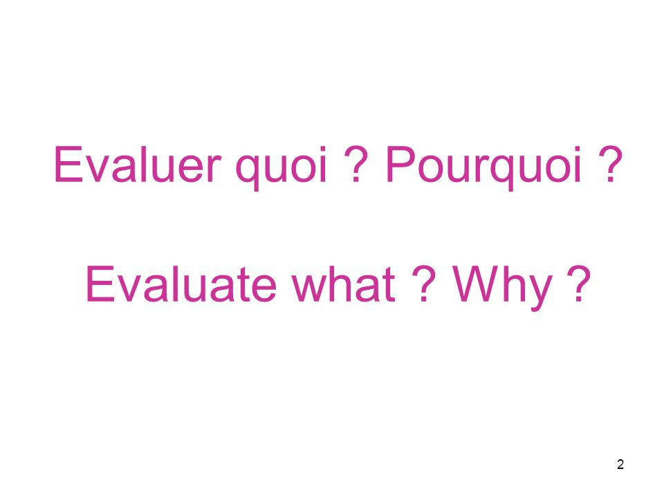 2 Evaluer quoi Pourquoi Evaluate what Why