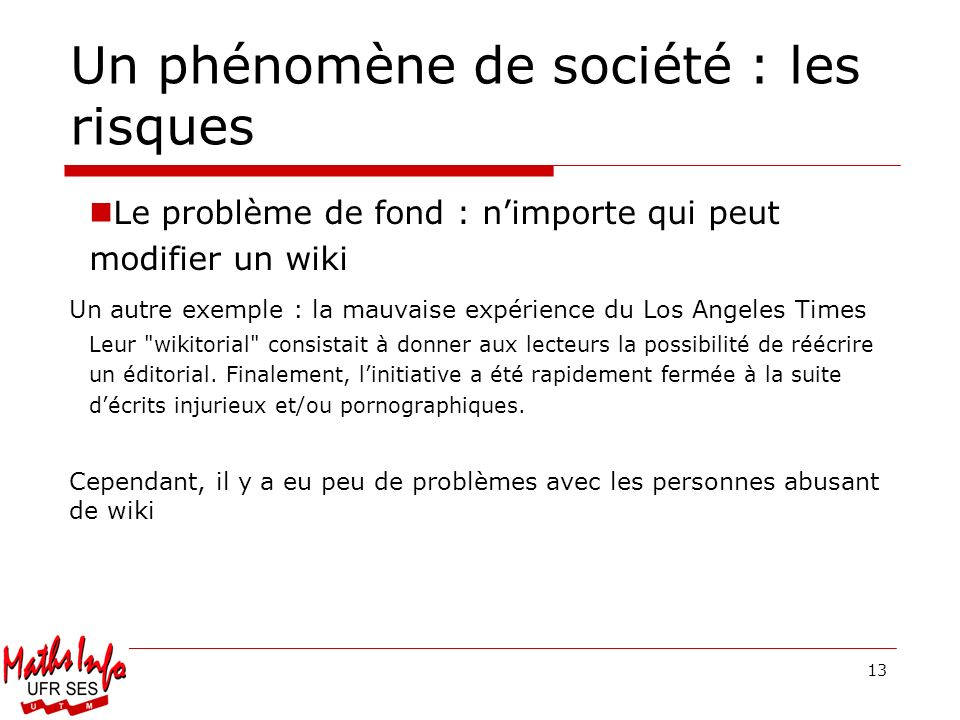 13 Un phénomène de société : les risques Le problème de fond : nimporte qui peut modifier un wiki Un autre exemple : la mauvaise expérience du Los Ang