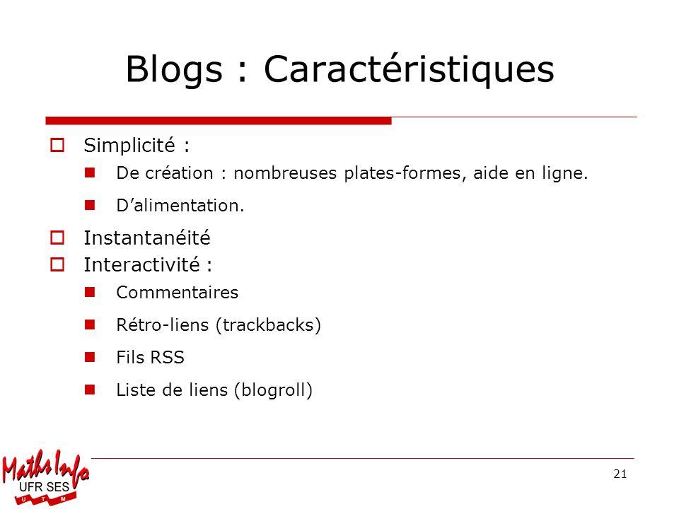 Blogs : Caractéristiques Simplicité : De création : nombreuses plates-formes, aide en ligne. Dalimentation. Instantanéité Interactivité : Commentaires