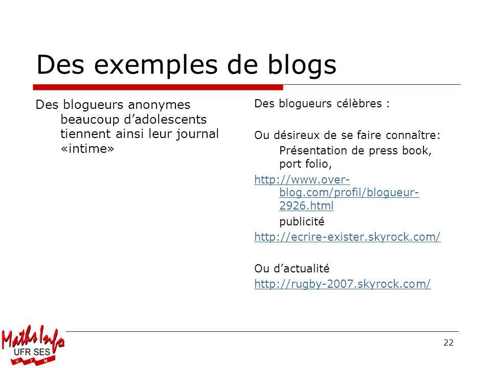 22 Des exemples de blogs Des blogueurs anonymes beaucoup dadolescents tiennent ainsi leur journal «intime» Des blogueurs célèbres : Ou désireux de se