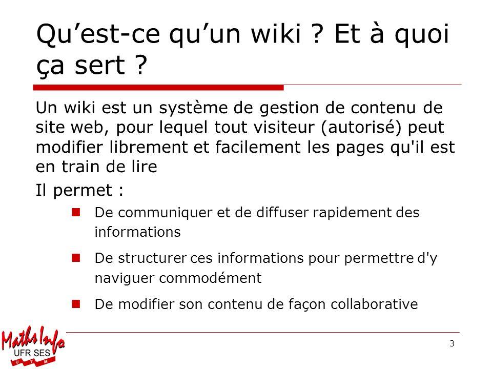 3 Quest-ce quun wiki ? Et à quoi ça sert ? Un wiki est un système de gestion de contenu de site web, pour lequel tout visiteur (autorisé) peut modifie