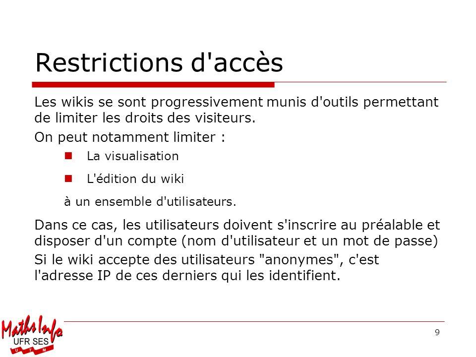 9 Restrictions d'accès Les wikis se sont progressivement munis d'outils permettant de limiter les droits des visiteurs. On peut notamment limiter : La