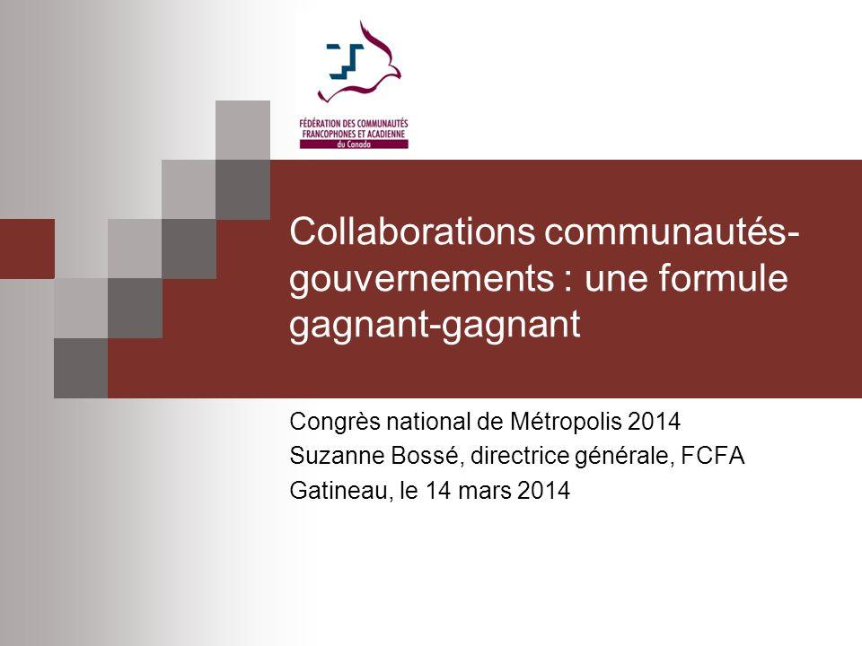 Collaborations communautés- gouvernements : une formule gagnant-gagnant Congrès national de Métropolis 2014 Suzanne Bossé, directrice générale, FCFA Gatineau, le 14 mars 2014