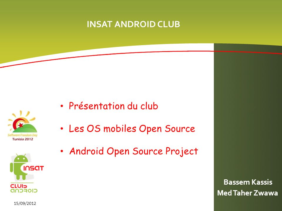 INSAT ANDROID CLUB Med Taher Zwawa 15/09/2012 Présentation du club Les OS mobiles Open Source Android Open Source Project Bassem Kassis