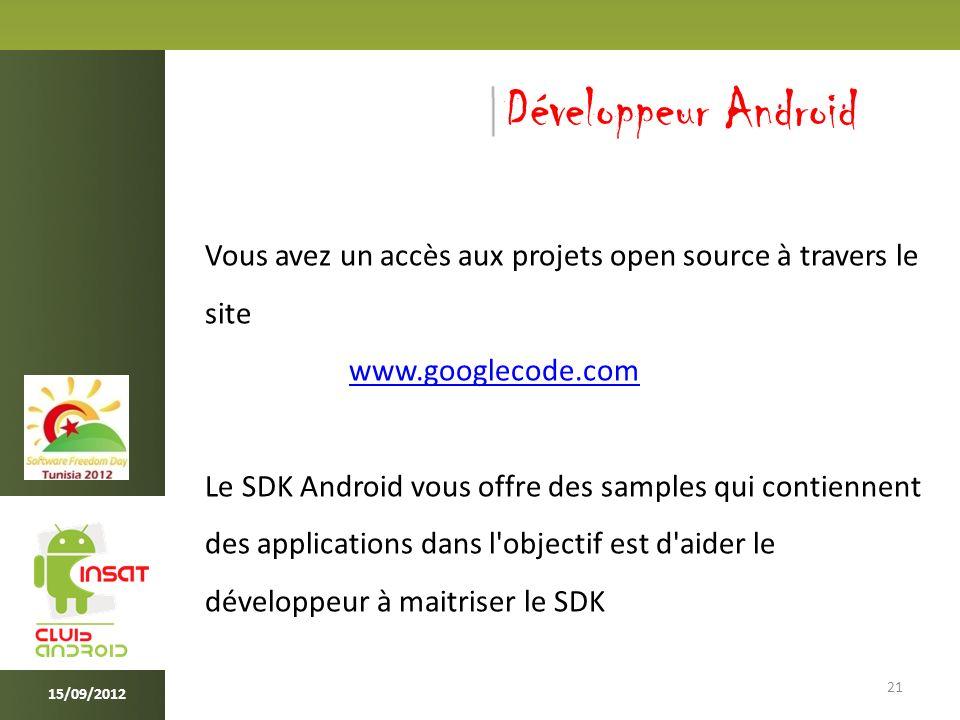 21 15/09/2012 Développeur Android Vous avez un accès aux projets open source à travers le site www.googlecode.com Le SDK Android vous offre des samples qui contiennent des applications dans l objectif est d aider le développeur à maitriser le SDK