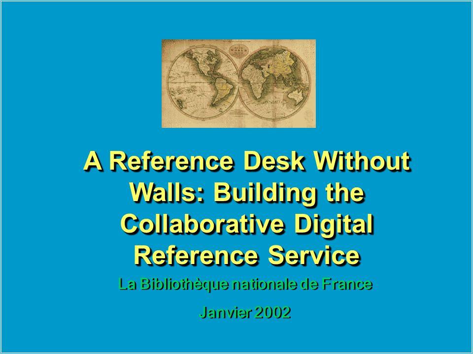 La Bibliothèque nationale de France Janvier 2002 La Bibliothèque nationale de France Janvier 2002 A Reference Desk Without Walls: Building the Collaborative Digital Reference Service