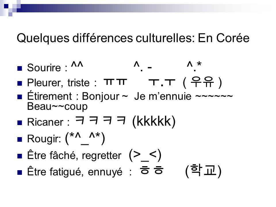 Quelques différences culturelles: En Corée Sourire : ^^ ^. - ^.* Pleurer, triste :. ( ) Étirement : Bonjour ~ Je mennuie ~~~~~~ Beau~~coup Ricaner : (