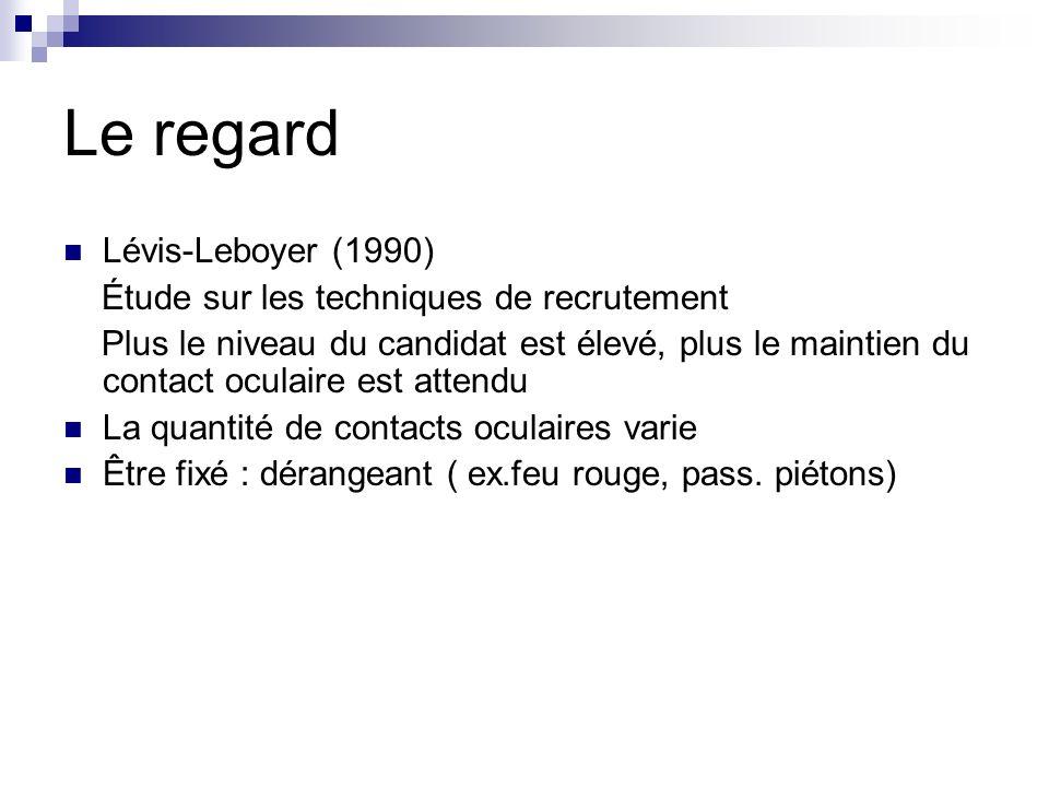 Le regard Lévis-Leboyer (1990) Étude sur les techniques de recrutement Plus le niveau du candidat est élevé, plus le maintien du contact oculaire est attendu La quantité de contacts oculaires varie Être fixé : dérangeant ( ex.feu rouge, pass.