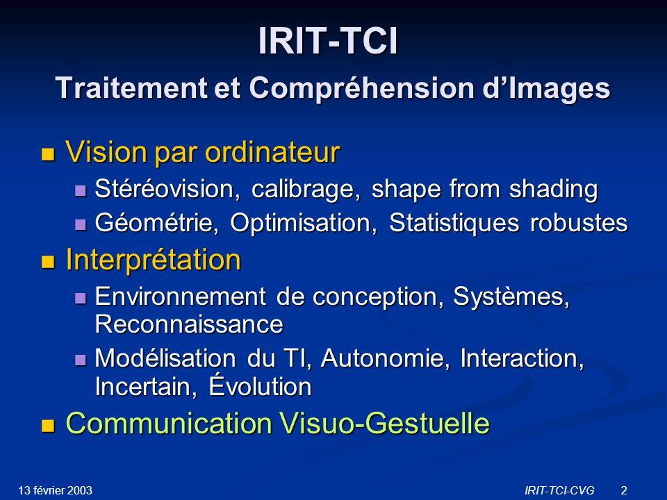 13 février 2003IRIT-TCI-CVG13 Projets Actions Actions ACI : Action Cognitique Incitative (ministère de la Recherche) ACI : Action Cognitique Incitative (ministère de la Recherche) AS : Action Spécifique STIC STIC domaine IHC RTP AS, JEMSTIC, Equipe projet (CNRS) AS : Action Spécifique STIC STIC domaine IHC RTP AS, JEMSTIC, Equipe projet (CNRS) Langue des Signes Langue des Signes ACI LS-COLIN (Cuxac) : LS analyseur de langues (2000- 2002) ACI LS-COLIN (Cuxac) : LS analyseur de langues (2000- 2002) AS STIC (Gibet,Toulotte) : Communication en LS (2003-2004) AS STIC (Gibet,Toulotte) : Communication en LS (2003-2004) ACI (Garcia-Boutet) : LSF - Formes graphiques (2003-2005) ACI (Garcia-Boutet) : LSF - Formes graphiques (2003-2005) Analyse des gestes co-verbaux Analyse des gestes co-verbaux AS STIC (Dalle, Cuxac) : interaction gestuelle (2002-2003) AS STIC (Dalle, Cuxac) : interaction gestuelle (2002-2003) Projets