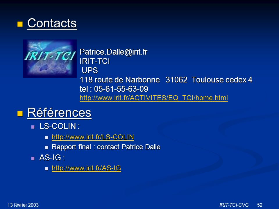 13 février 2003IRIT-TCI-CVG52 Contacts Contacts Patrice.Dalle@irit.fr IRIT-TCI UPS 118 route de Narbonne 31062 Toulouse cedex 4 tel : 05-61-55-63-09 Patrice.Dalle@irit.fr IRIT-TCI UPS 118 route de Narbonne 31062 Toulouse cedex 4 tel : 05-61-55-63-09 http://www.irit.fr/ACTIVITES/EQ_TCI/home.html http://www.irit.fr/ACTIVITES/EQ_TCI/home.html Références Références LS-COLIN : LS-COLIN : http://www.irit.fr/LS-COLIN http://www.irit.fr/LS-COLIN http://www.irit.fr/LS-COLIN Rapport final : contact Patrice Dalle Rapport final : contact Patrice Dalle AS-IG : AS-IG : http://www.irit.fr/AS-IG http://www.irit.fr/AS-IG http://www.irit.fr/AS-IG