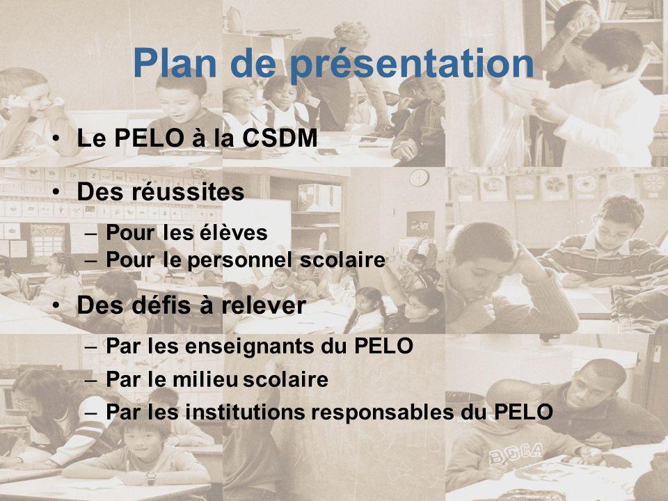 Le PELO à la CSDM Portrait de lannée 2007-08 31 écoles primaires –De 1 à 5 langues par école 3 projets pilotes au secondaire 122 groupes de 15 à 30 élèves 2186 élèves 35 enseignants –Œuvrant dans 1 à 4 écoles