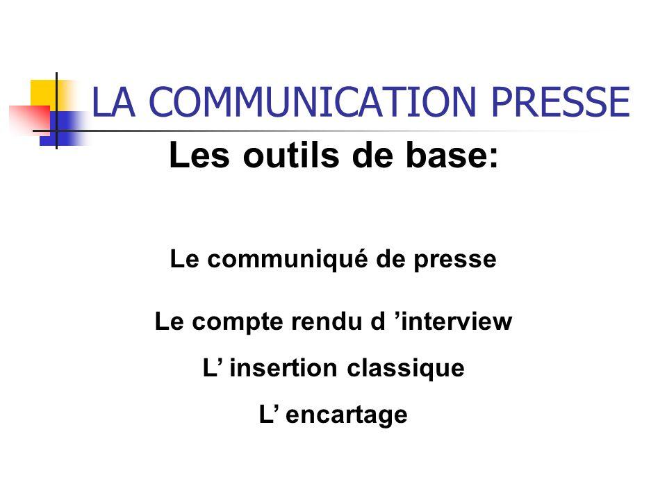 LA COMMUNICATION PRESSE Les outils de base: Le communiqué de presse Le compte rendu d interview L insertion classique L encartage