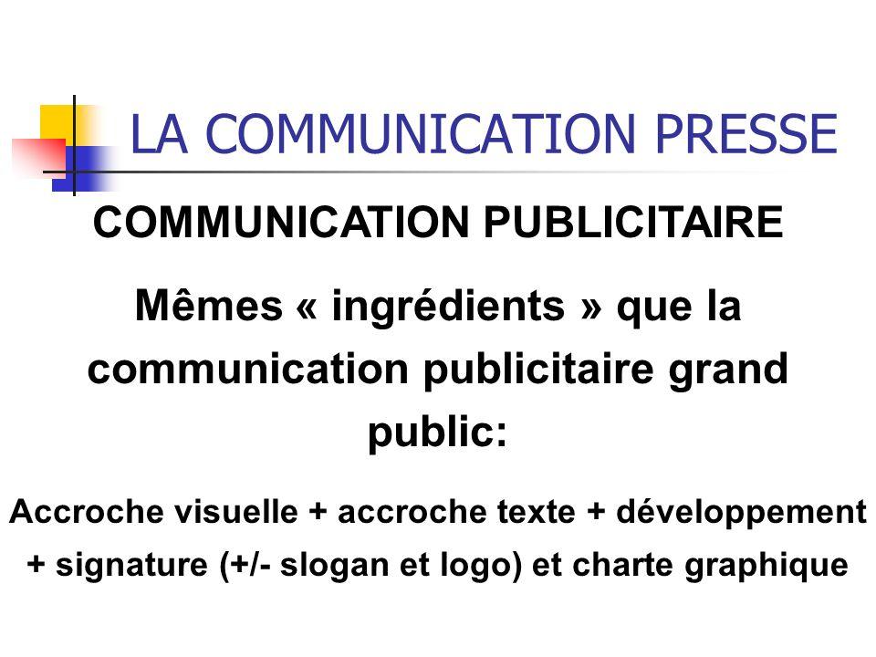 LA COMMUNICATION PRESSE COMMUNICATION PUBLICITAIRE Mêmes « ingrédients » que la communication publicitaire grand public: Accroche visuelle + accroche texte + développement + signature (+/- slogan et logo) et charte graphique