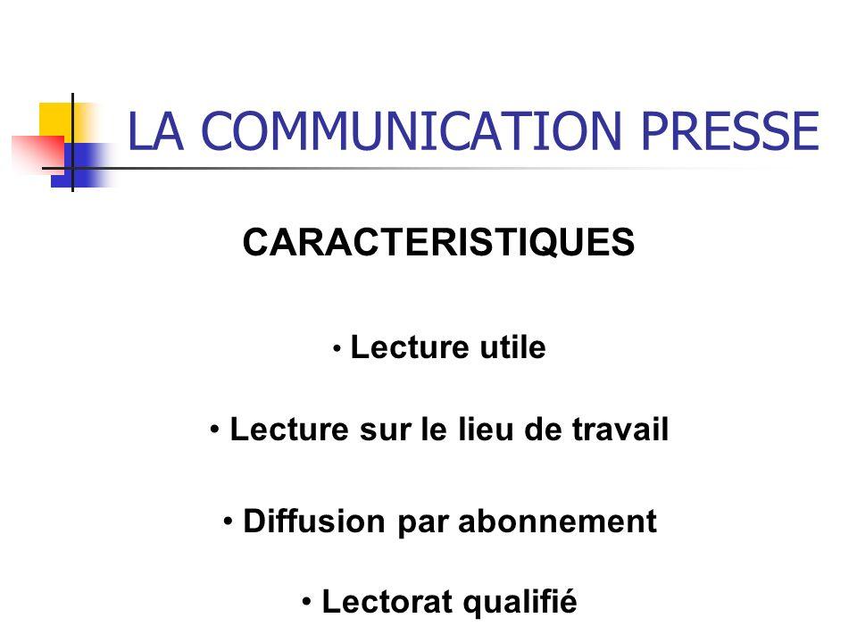 LA COMMUNICATION PRESSE CARACTERISTIQUES Lecture utile Lecture sur le lieu de travail Diffusion par abonnement Lectorat qualifié