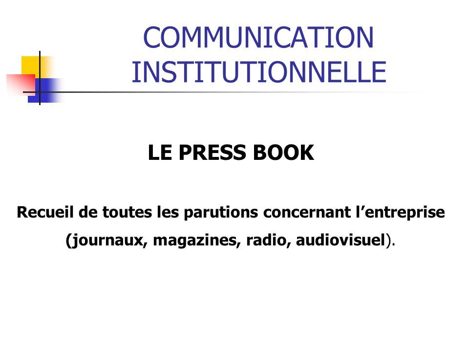 COMMUNICATION INSTITUTIONNELLE LE PRESS BOOK Recueil de toutes les parutions concernant lentreprise (journaux, magazines, radio, audiovisuel).