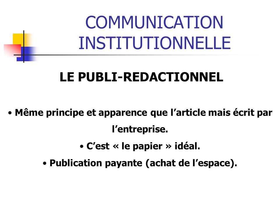 COMMUNICATION INSTITUTIONNELLE LE PUBLI-REDACTIONNEL Même principe et apparence que larticle mais écrit par lentreprise. Cest « le papier » idéal. Pub