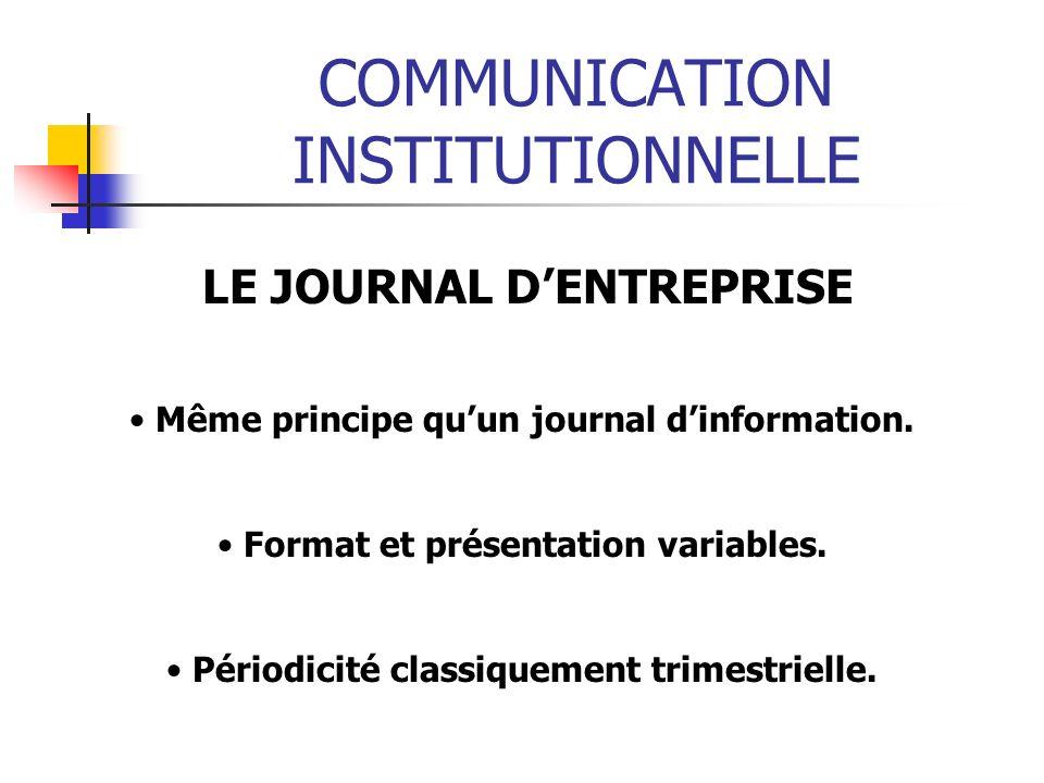 COMMUNICATION INSTITUTIONNELLE LE JOURNAL DENTREPRISE Même principe quun journal dinformation. Format et présentation variables. Périodicité classique