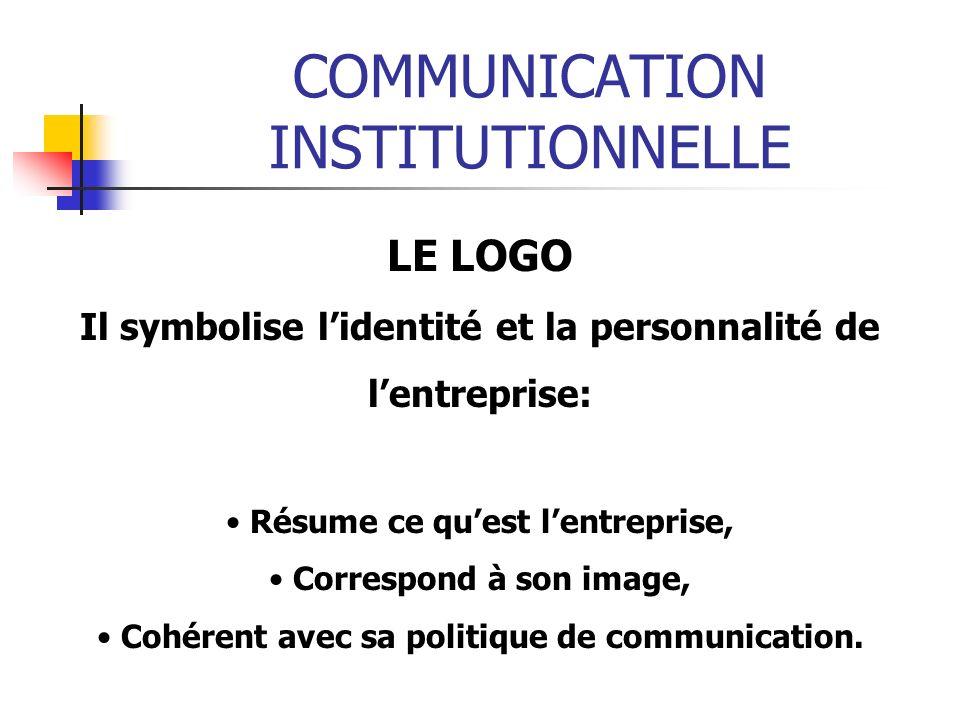 COMMUNICATION INSTITUTIONNELLE LE LOGO Il symbolise lidentité et la personnalité de lentreprise: Résume ce quest lentreprise, Correspond à son image, Cohérent avec sa politique de communication.