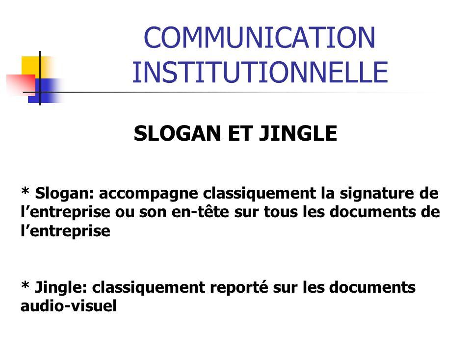 COMMUNICATION INSTITUTIONNELLE SLOGAN ET JINGLE * Slogan: accompagne classiquement la signature de lentreprise ou son en-tête sur tous les documents d