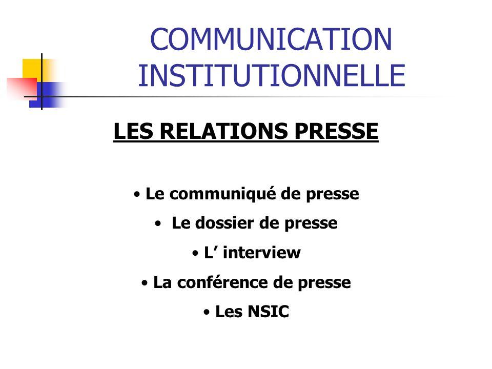 COMMUNICATION INSTITUTIONNELLE LES RELATIONS PRESSE Le communiqué de presse Le dossier de presse L interview La conférence de presse Les NSIC