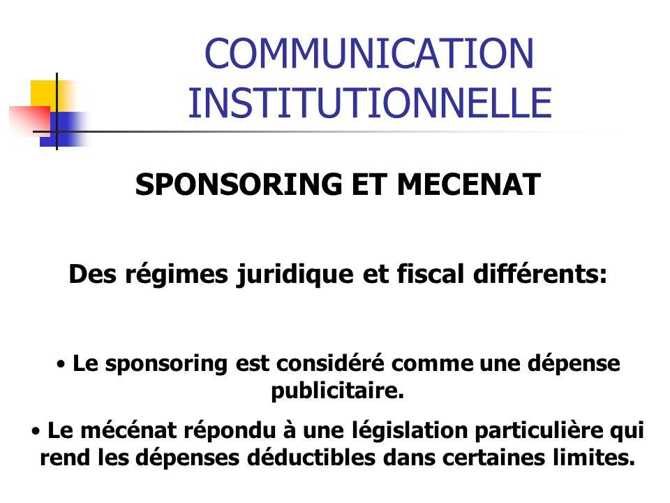 COMMUNICATION INSTITUTIONNELLE SPONSORING ET MECENAT Des régimes juridique et fiscal différents: Le sponsoring est considéré comme une dépense publicitaire.