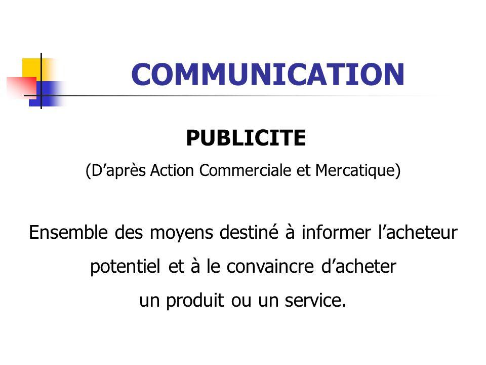 COMMUNICATION PUBLICITE (Daprès Action Commerciale et Mercatique) Ensemble des moyens destiné à informer lacheteur potentiel et à le convaincre dacheter un produit ou un service.