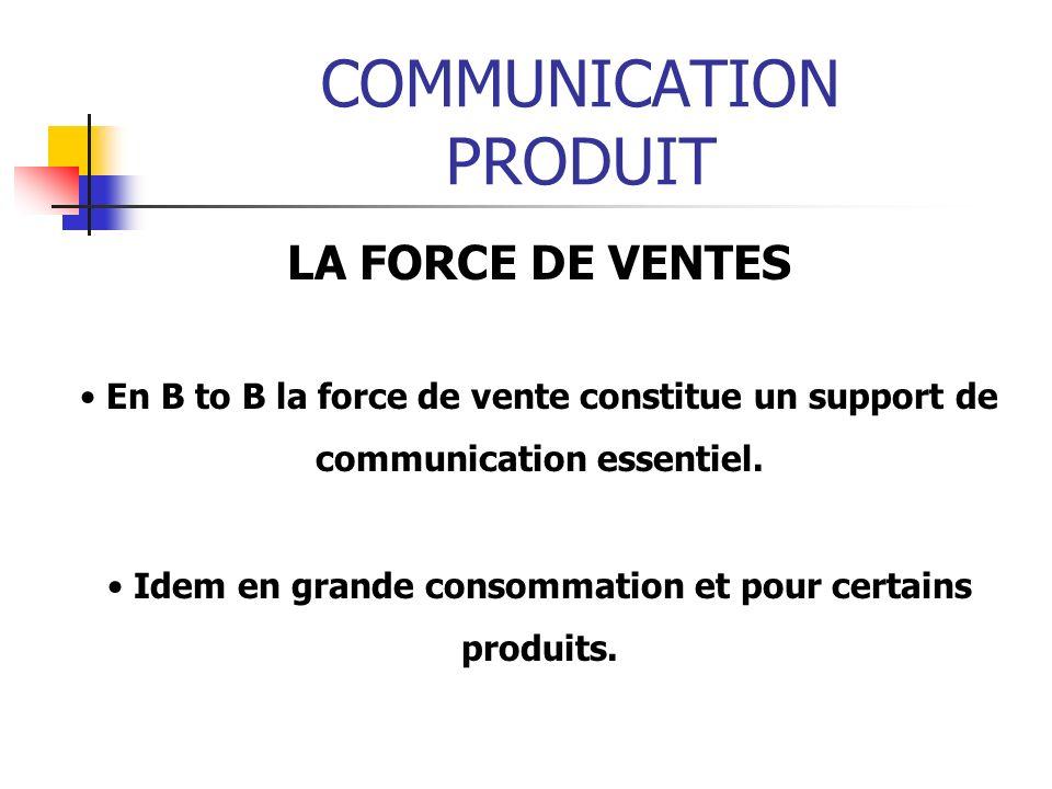 COMMUNICATION PRODUIT LA FORCE DE VENTES En B to B la force de vente constitue un support de communication essentiel. Idem en grande consommation et p
