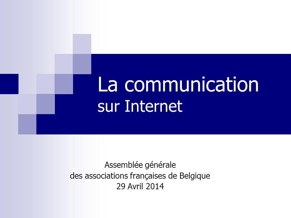 La communication sur Internet Assemblée générale des associations françaises de Belgique 29 Avril 2014