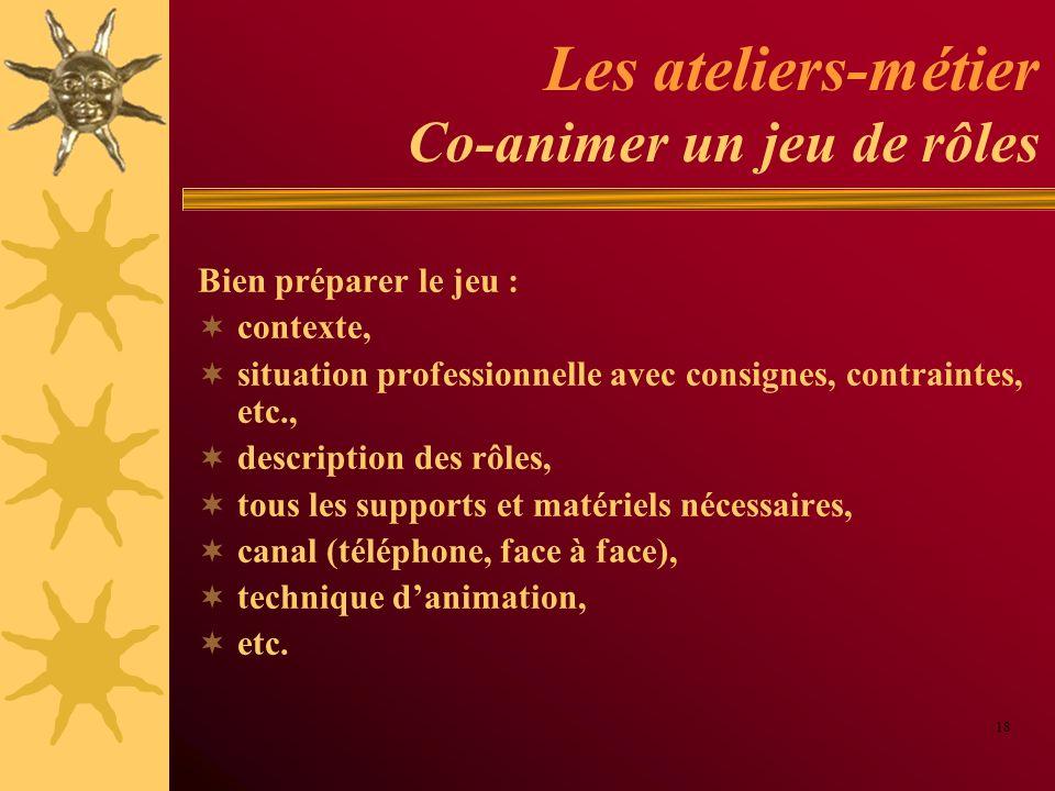 Les ateliers-métier Co-animer un jeu de rôles Bien préparer le jeu : contexte, situation professionnelle avec consignes, contraintes, etc., descriptio