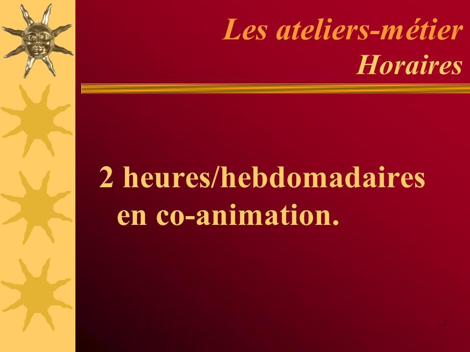 Les ateliers-métier Horaires 2 heures/hebdomadaires en co-animation. 2
