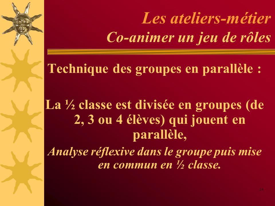 Les ateliers-métier Co-animer un jeu de rôles Technique des groupes en parallèle : La ½ classe est divisée en groupes (de 2, 3 ou 4 élèves) qui jouent