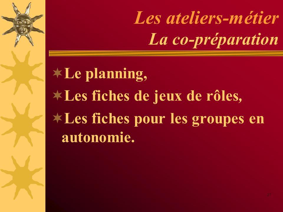 Les ateliers-métier La co-préparation Le planning, Les fiches de jeux de rôles, Les fiches pour les groupes en autonomie. 27