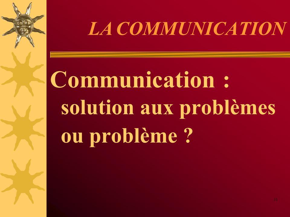 LA COMMUNICATION Communication : solution aux problèmes ou problème ? 31