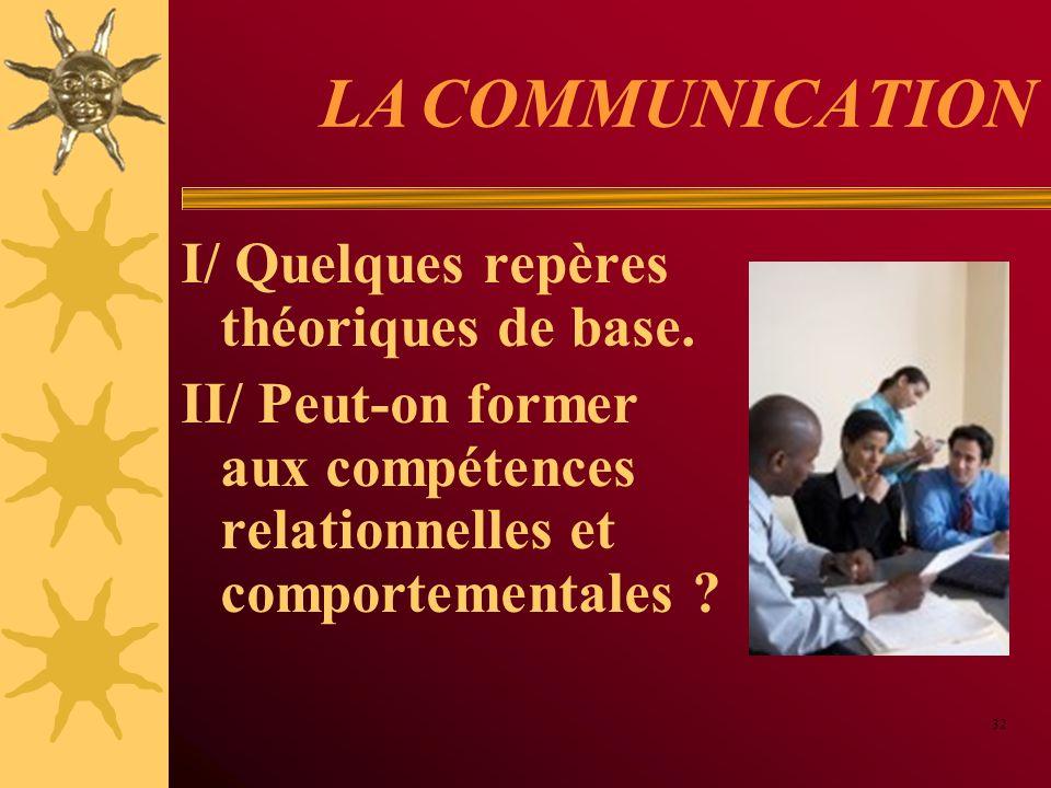 LA COMMUNICATION I/ Quelques repères théoriques de base. II/ Peut-on former aux compétences relationnelles et comportementales ? 32