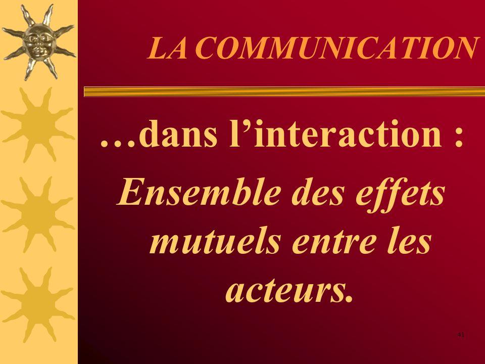 LA COMMUNICATION …dans linteraction : Ensemble des effets mutuels entre les acteurs. 41
